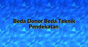 Beda Donor Beda Teknik Pendekatan